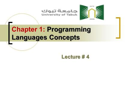 Programming Languages Concepts Chapter 1: Programming Languages Concepts Lecture # 4.