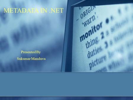 METADATA IN.NET Presented By Sukumar Manduva. INTRODUCTION  What is Metadata ? Metadata is a binary information which contains the complete description.