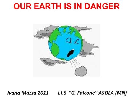 "OUR EARTH IS IN DANGER Ivana Mazza 2011 I.I.S ""G. Falcone"" ASOLA (MN) 1."