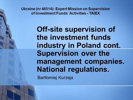 Ukraine (nr 46514): Expert Mission on Supervision of Investment Funds` Activities - TAIEX Off-site supervision of the investment funds industry in Poland.