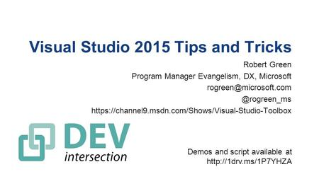 Visual Studio 2015 Tips and Tricks Robert Green Program Manager Evangelism, DX, https://channel9.msdn.com/Shows/Visual-Studio-Toolbox.
