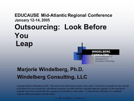 © 2005 Windelberg Consulting, LLC EDUCAUSE Mid-Atlantic Regional Conference January 12-14, 2005 Outsourcing: Look Before You Marjorie Windelberg, Ph.D.