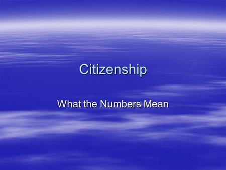 Citizenship What the Numbers Mean. Please Understand: Students demonstrating most, not necessarily all, the traits will earn the appropriate number. It.