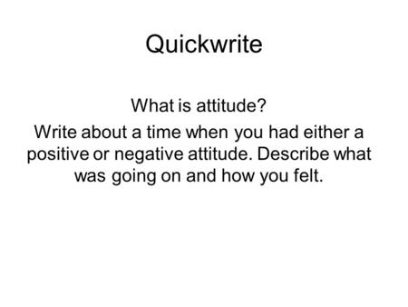 Quickwrite What is attitude? Write about a time when you had either a positive or negative attitude. Describe what was going on and how you felt.