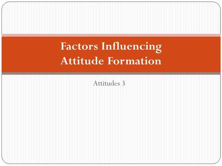 Attitudes 3 Factors Influencing Attitude Formation.