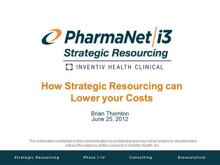 How Strategic Resourcing can Lower your Costs Brian Thornton June 25, 2012 The information contained in this communication is confidential and may not.