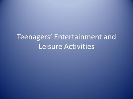 Teenagers' Entertainment and Leisure Activities. Playing computer games and watching TV.