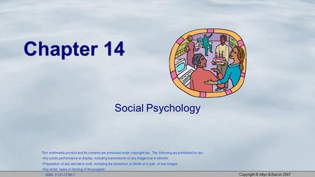 Copyright © Allyn & Bacon 2007 Chapter 14 Social Psychology This multimedia product and its contents are protected under copyright law. The following are.