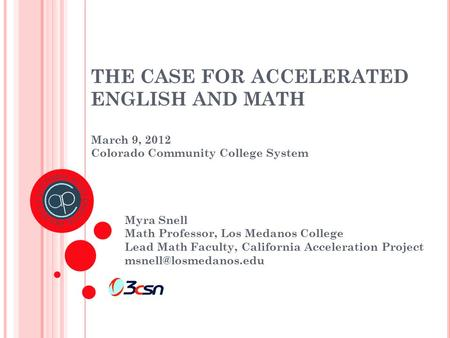 THE CASE FOR ACCELERATED ENGLISH AND MATH March 9, 2012 Colorado Community College System Myra Snell Math Professor, Los Medanos College Lead Math Faculty,