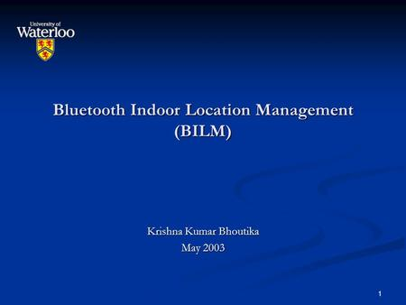 1 <strong>Bluetooth</strong> Indoor Location Management (BILM) Krishna Kumar Bhoutika May 2003.
