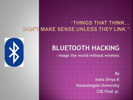 BLUETOOTH HACKING - Image the world without wireless By Indra Divya.K Kalasalingam University CSE-Final yr.