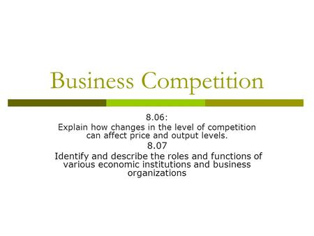 Business Competition 8.06: Explain how changes in the level of competition can affect price and output levels. 8.07 Identify and describe the roles and.
