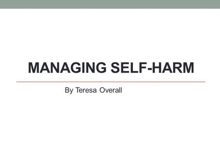 MANAGING SELF-HARM By Teresa Overall. Self-Harm Statistics 29% of young people in Plymouth aged 16-25 have self harmed, that's 1in 4. Rates of Self Harm.