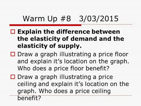 Warm Up #83/03/2015  Explain the difference between the elasticity of demand and the elasticity of supply.  Draw a graph illustrating a price floor and.