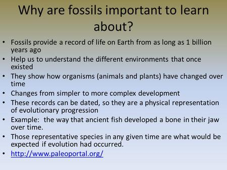 Why are fossils important to learn about? Fossils provide a record of life on Earth from as long as 1 billion years ago Help us to understand the different.