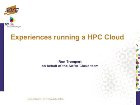 SARA Reken- en Netwerkdiensten Experiences running a HPC Cloud Ron Trompert on behalf of the SARA Cloud team.