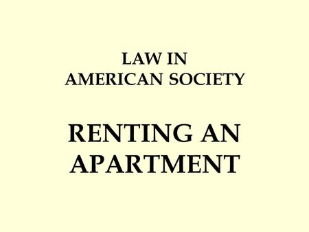 LAW IN AMERICAN SOCIETY RENTING AN APARTMENT. 1.tenant: person who rents the space 2.landlord: the person who owns the space.