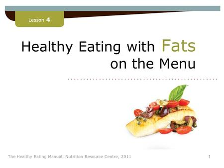 Lesson 4 1 The Healthy Eating Manual, Nutrition Resource Centre, 2011 Healthy Eating with Fats on the Menu Lesson 4........................