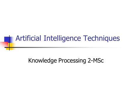 Artificial Intelligence Techniques Knowledge Processing 2-MSc.