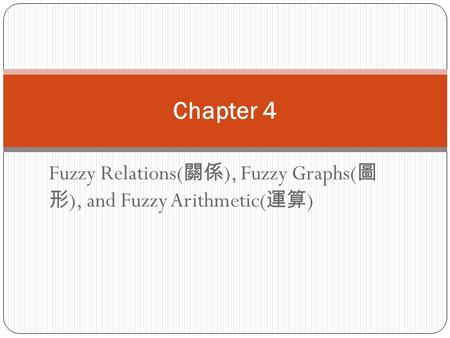 Fuzzy Relations( 關係 ), Fuzzy Graphs( 圖 形 ), and Fuzzy Arithmetic( 運算 ) Chapter 4.