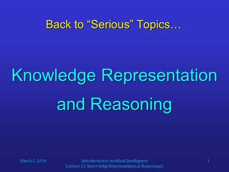 "March 3, 2016Introduction to Artificial Intelligence Lecture 12: Knowledge Representation & Reasoning I 1 Back to ""Serious"" Topics… Knowledge Representation."
