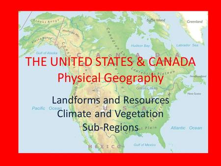 THE UNITED STATES & CANADA Physical Geography Landforms and Resources Climate and Vegetation Sub-Regions.