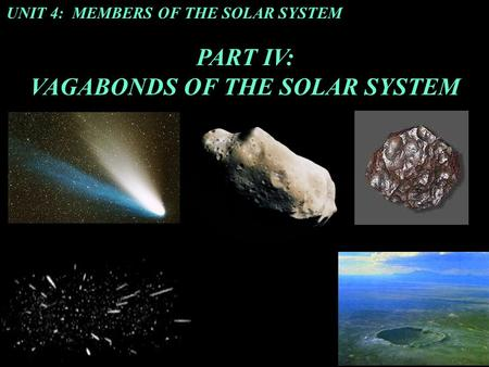 UNIT 4: MEMBERS OF THE SOLAR SYSTEM PART IV: VAGABONDS OF THE SOLAR SYSTEM.