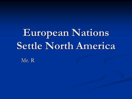European Nations Settle North America Mr. R. European movement v What European countries do you see in North America? (besides Spain) Why do you think.