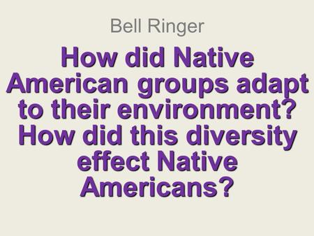 Bell Ringer How did Native American groups adapt to their environment? How did this diversity effect Native Americans?