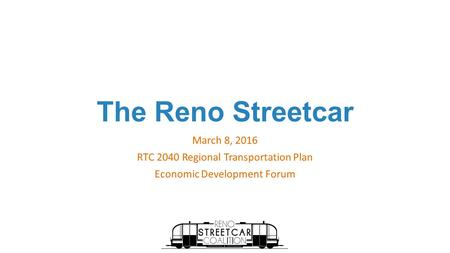 The Reno Streetcar March 8, 2016 RTC 2040 Regional Transportation Plan Economic Development Forum.
