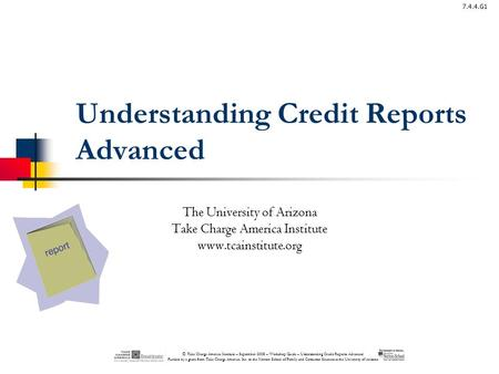 © Take Charge America Institute – September 2008 – Workshop Guide – Understanding Credit Reports Advanced Funded by a grant from Take Charge America, Inc.
