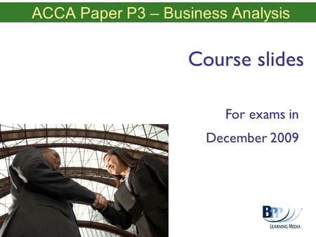 ACCA Paper P3 – Business Analysis Course slides For exams in December 2009.
