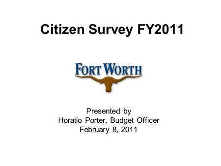 Citizen Survey FY2011 Presented by Horatio Porter, Budget Officer February 8, 2011.