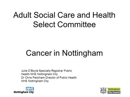 Adult Social Care and Health Select Committee Cancer in Nottingham Julie O'Boyle Specialty Registrar Public Health NHS Nottingham City Dr Chris Packham.