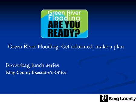 Green River Flooding: Get informed, make a plan Brownbag lunch series King County Executive's Office.