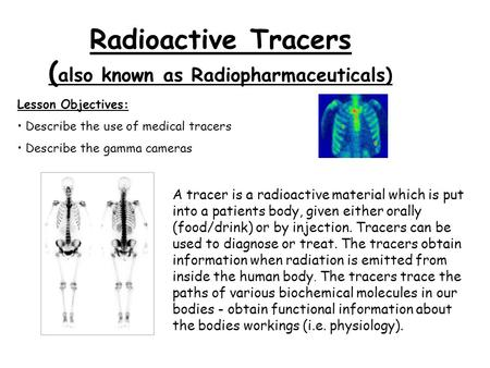 Radioactive Tracers ( also known as Radiopharmaceuticals) Lesson Objectives: Describe the use of medical tracers Describe the gamma cameras A tracer is.
