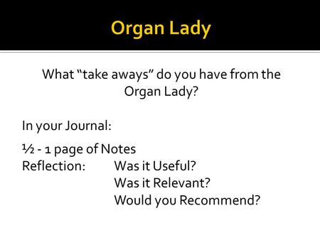 "What ""take aways"" do you have from the Organ Lady? In your Journal: ½ - 1 page of Notes Reflection: Was it Useful? Was it Relevant? Would you Recommend?"