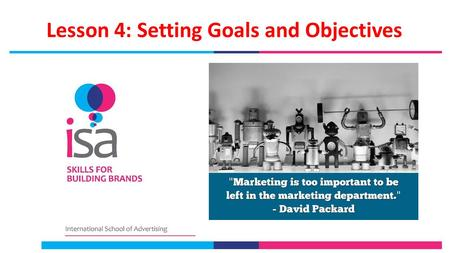 Lesson 4: Setting Goals and Objectives. Lesson 4 Objectives Gain the understanding that marketing strategy and planning needs to set clear, measurable,