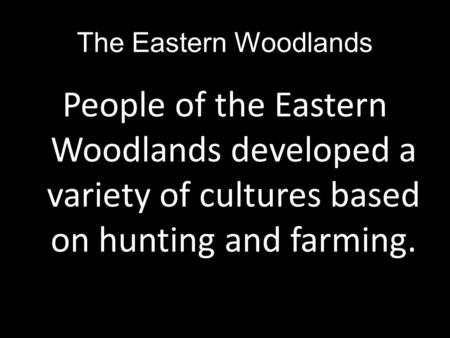 The Eastern Woodlands People of the Eastern Woodlands developed a variety of cultures based on hunting and farming.