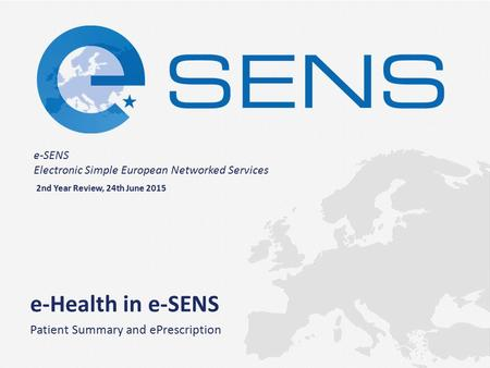 E-SENS Electronic Simple European Networked Services e-Health in e-SENS Patient Summary and ePrescription 2nd Year Review, 24th June 2015.