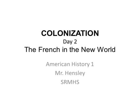 COLONIZATION Day 2 The French in the New World American History 1 Mr. Hensley SRMHS.