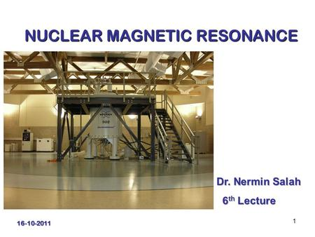 1 NUCLEAR MAGNETIC RESONANCE Dr. Nermin Salah 6 th Lecture 6 th Lecture 16-10-2011.