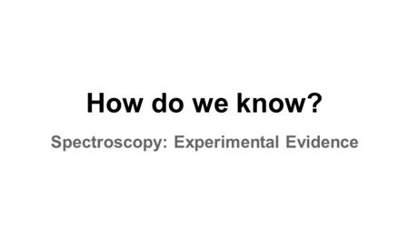 How do we know? Spectroscopy: Experimental Evidence.