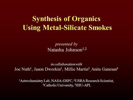 Synthesis of Organics Using Metal-Silicate Smokes presented by Natasha Johnson 1,2 1 Astrochemistry Lab, NASA-GSFC, 2 USRA Research Scientist, 3 Catholic.