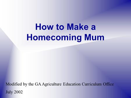 How to Make a Homecoming Mum Modified by the GA Agriculture Education Curriculum Office July 2002.