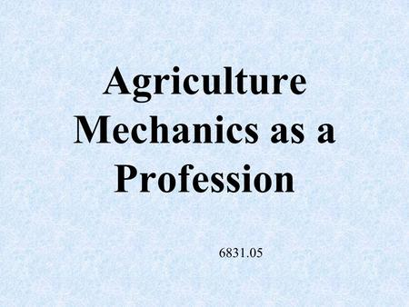 Agriculture Mechanics as a Profession 6831.05 Mechanics A branch of physics that deals with motion and the action of forces on bodies.