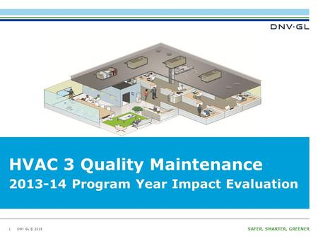 DNV GL © 2016 SAFER, SMARTER, GREENER DNV GL © 2016 HVAC 3 Quality Maintenance 1 2013-14 Program Year Impact Evaluation.