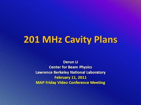 201 MHz Cavity Plans Derun Li Center for Beam Physics Lawrence Berkeley National Laboratory February 11, 2011 MAP Friday Video Conference Meeting.
