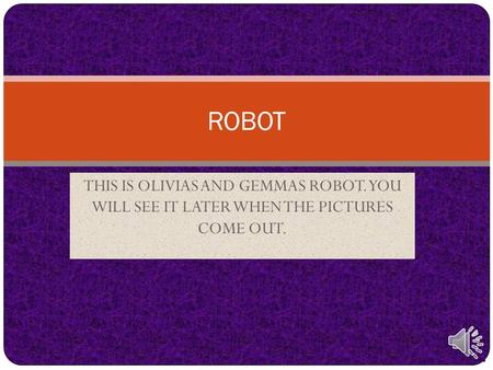 THIS IS OLIVIAS AND GEMMAS ROBOT. YOU WILL SEE IT LATER WHEN THE PICTURES COME OUT. ROBOT.
