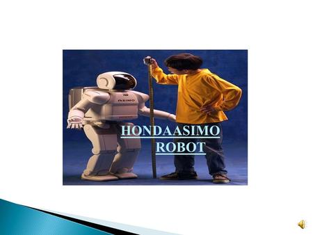 HONDAASIMO ROBOT  ASIMO, Advanced Step in Innovative Mobility, and is the most advanced humanoid robot in the world.  It is the first humanoid robot.
